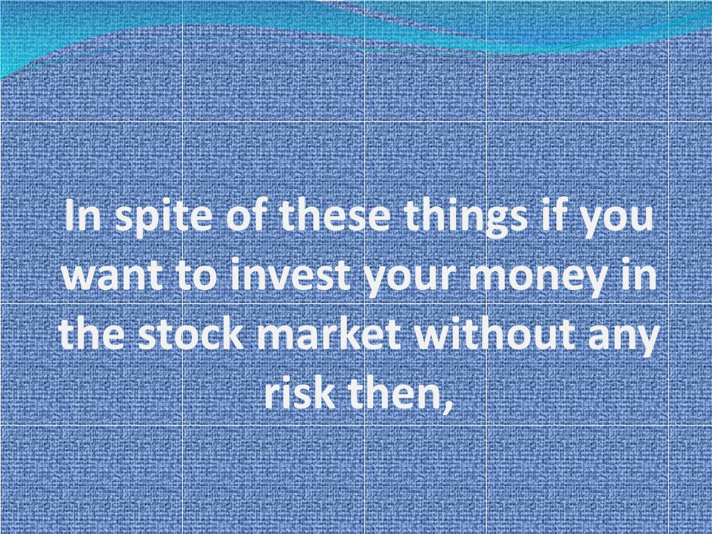 In spite of these things if you want to invest your money in the stock market without any risk