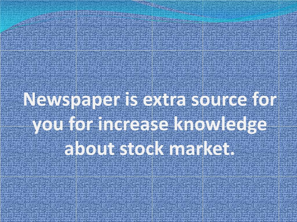 Newspaper is extra source for you for increase knowledge about stock market.