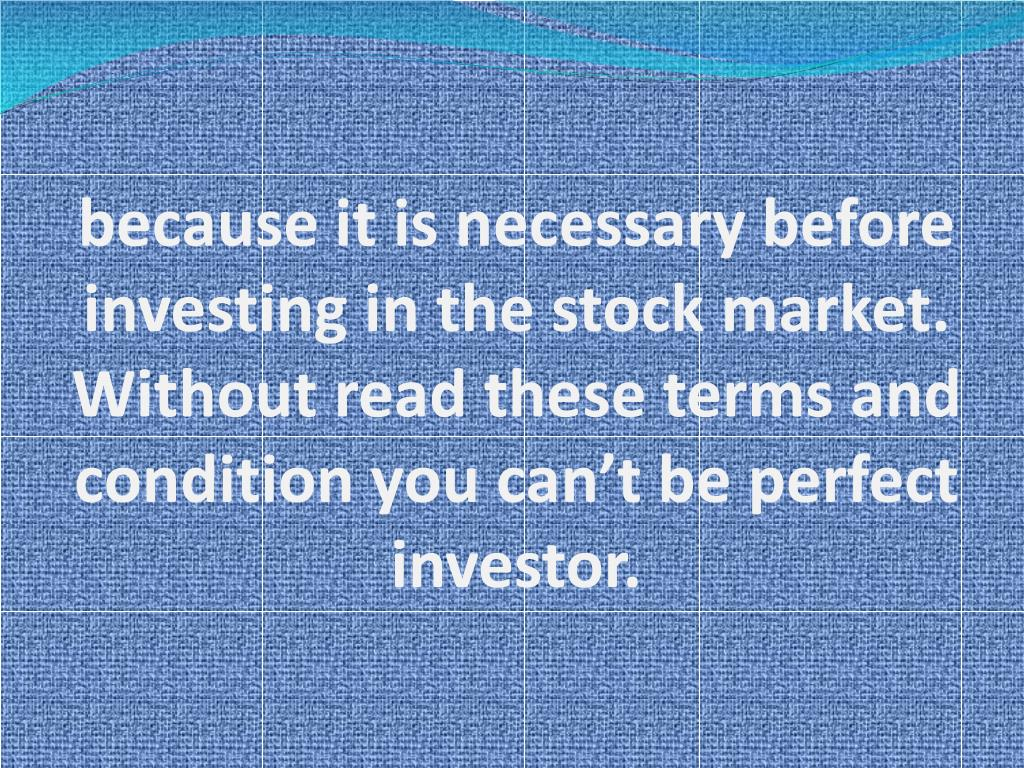 because it is necessary before investing in the stock market. Without read these terms and condition you can't be perfect investor.