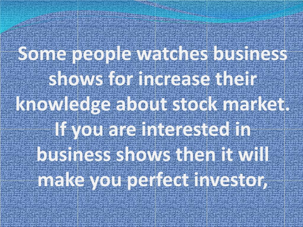 Some people watches business shows for increase their knowledge about stock market. If you are interested in business shows then it will make you perfect