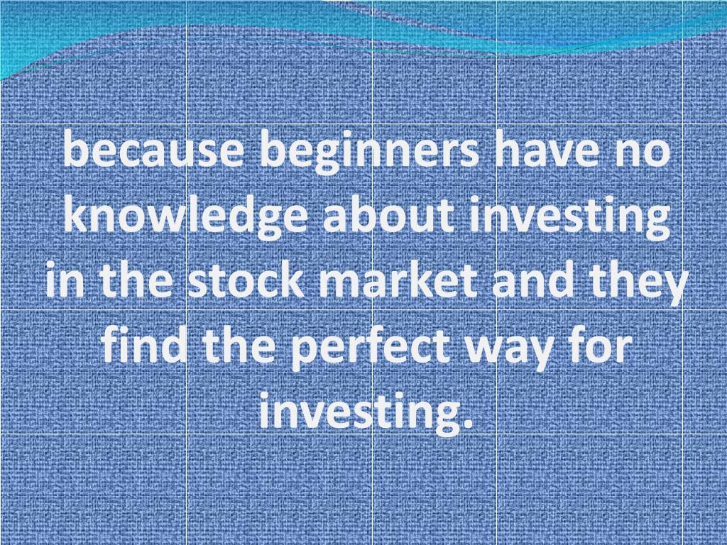 because beginners have no knowledge about investing in the stock market and they find the perfect way for investing.