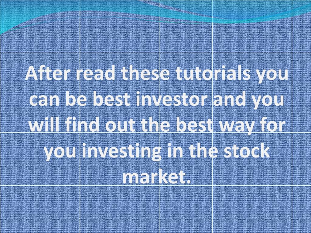 After read these tutorials you can be best investor and you will find out the best way for you investing in the stock market.