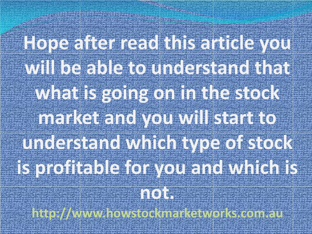 Hope after read this article you will be able to understand that what is going on in the stock market and you will start to understand which type of stock is profitable for you and which is not.