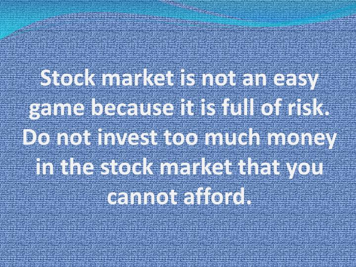 Stock market is not an easy game because it is full of risk. Do not invest too much money in the sto...