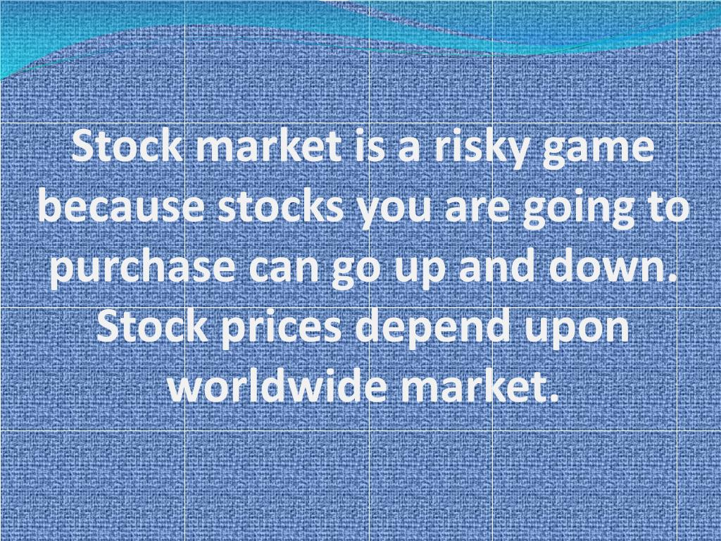 Stock market is a risky game because stocks you are going to purchase can go up and down. Stock prices depend upon worldwide market.