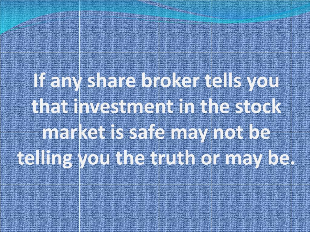 If any share broker tells you that investment in the stock market is safe may not be telling you the truth or may be.