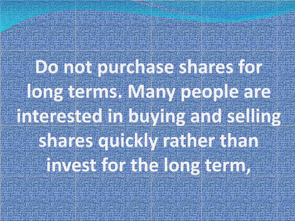 Do not purchase shares for long terms. Many people are interested in buying and selling shares quickly rather than invest for the long