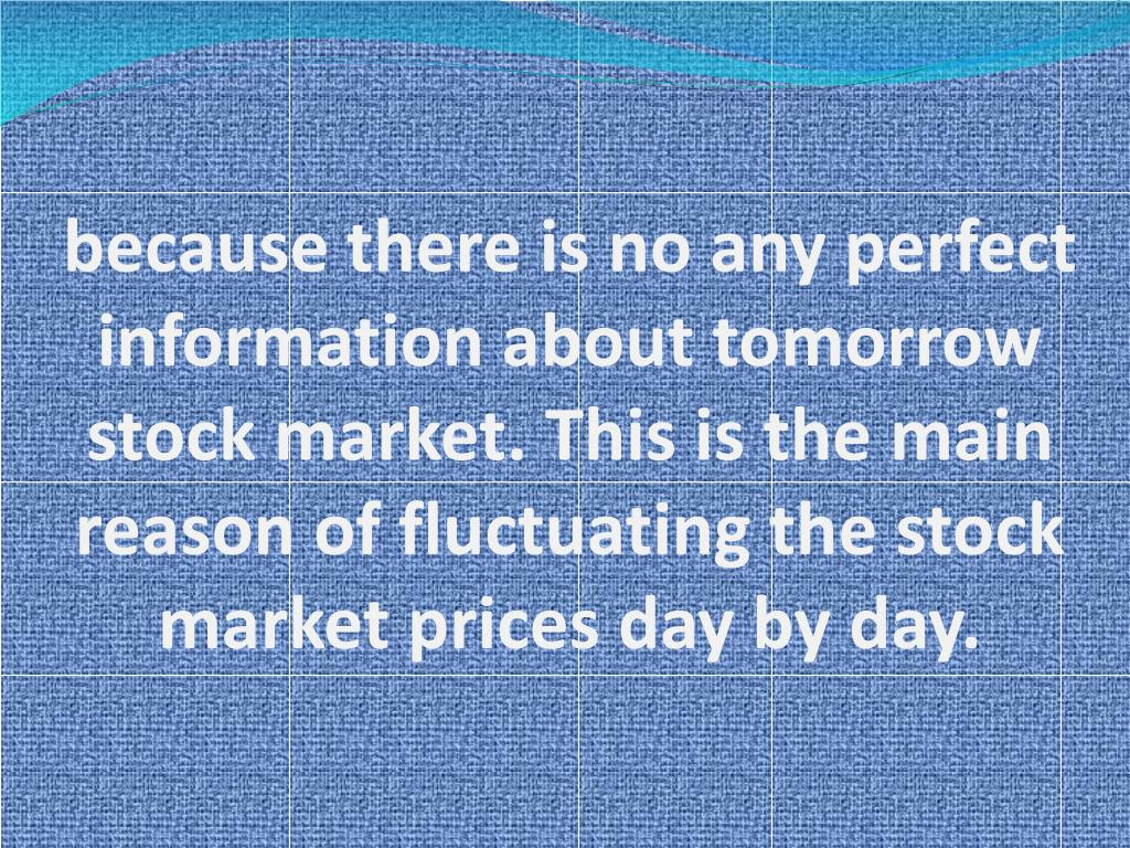 because there is no any perfect information about tomorrow stock market. This is the main reason of fluctuating the stock market prices day by day.