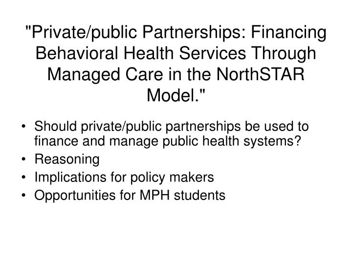 """Private/public Partnerships: Financing Behavioral Health Services Through Managed Care in the NorthSTAR Model."""