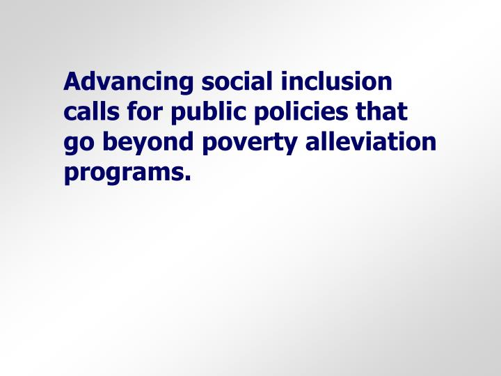 Advancing social inclusion calls for public policies that go beyond poverty alleviation programs.