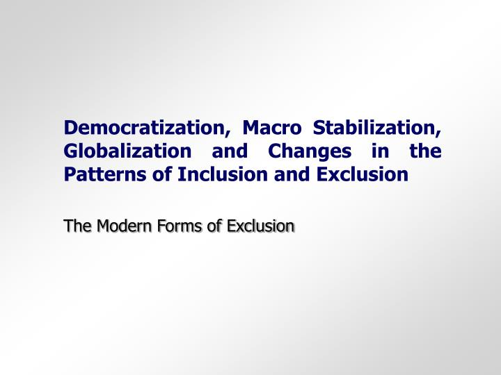 Democratization, Macro Stabilization, Globalization and Changes in the Patterns of Inclusion and Exclusion