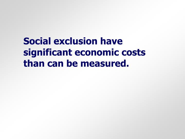 Social exclusion have significant economic costs than can be measured.