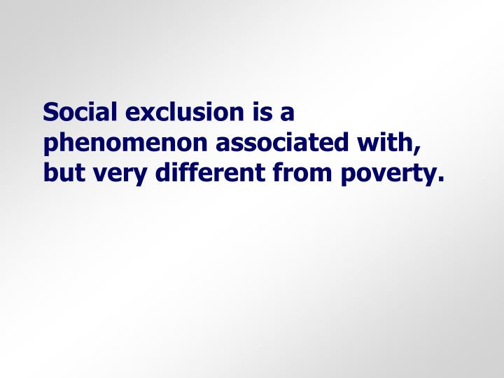 Social exclusion is a phenomenon associated with, but very different from poverty.