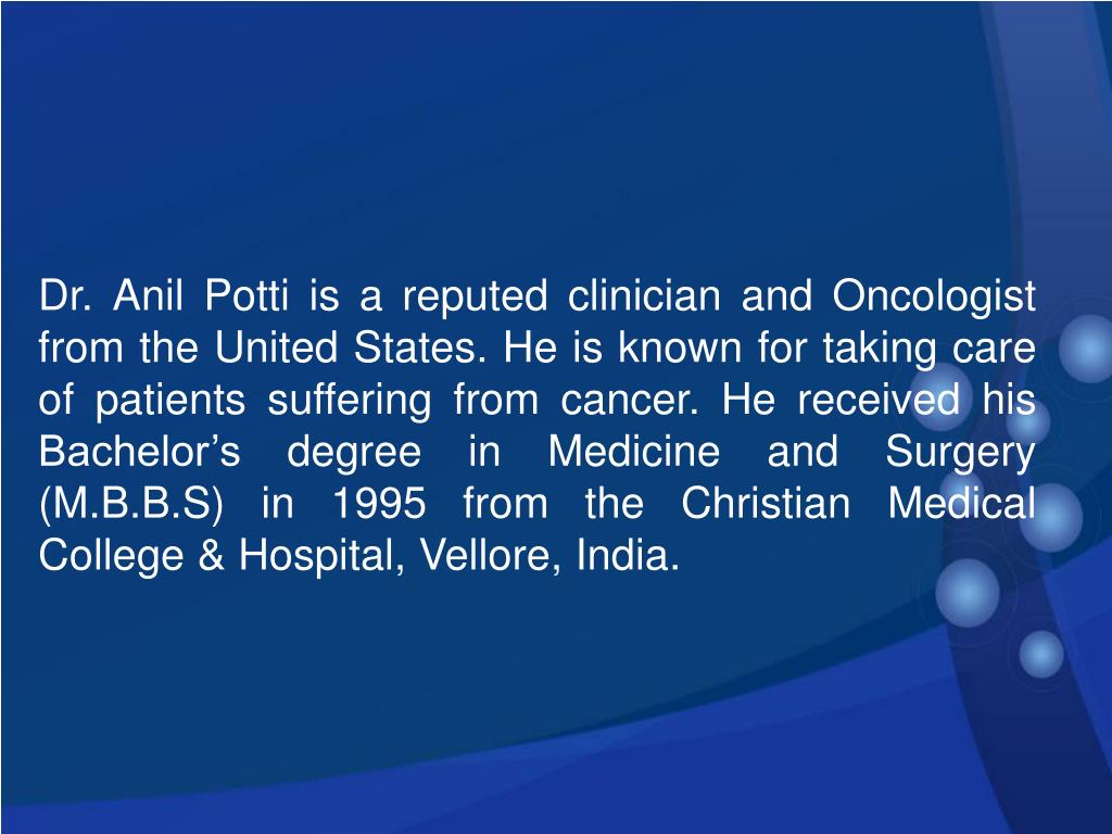 Dr. Anil Potti is a reputed clinician and Oncologist from the United States. He is known for taking care of patients suffering from cancer. He received his Bachelor's degree in Medicine and Surgery (M.B.B.S) in 1995 from the Christian Medical College & Hospital, Vellore, India.