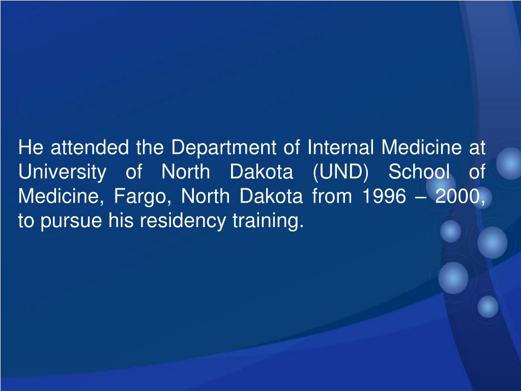 He attended the Department of Internal Medicine at University of North Dakota (UND) School of Medicine, Fargo, North Dakota from 1996 – 2000, to pursue his residency training.