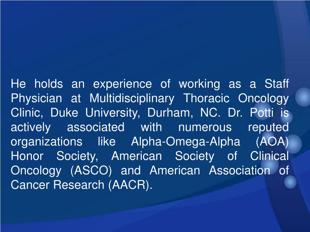 He holds an experience of working as a Staff Physician at Multidisciplinary Thoracic Oncology Clinic, Duke University, Durham, NC. Dr. Potti is actively associated with numerous reputed organizations like Alpha-Omega-Alpha (AOA) Honor Society, American Society of Clinical Oncology (ASCO) and American Association of Cancer Research (AACR).