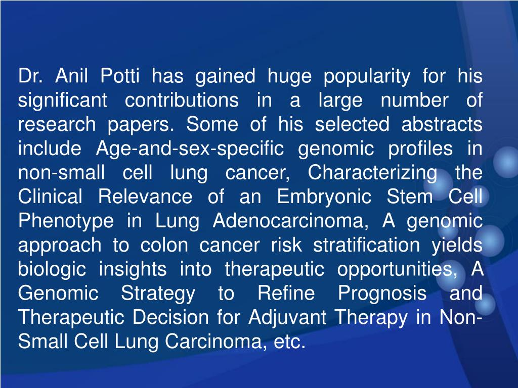 Dr. Anil Potti has gained huge popularity for his significant contributions in a large number of research papers. Some of his selected abstracts include Age-and-sex-specific genomic profiles in non-small cell lung cancer, Characterizing the Clinical Relevance of an Embryonic Stem Cell Phenotype in Lung Adenocarcinoma, A genomic approach to colon cancer risk stratification yields biologic insights into therapeutic opportunities, A Genomic Strategy to Refine Prognosis and Therapeutic Decision for Adjuvant Therapy in Non-Small Cell Lung Carcinoma, etc.
