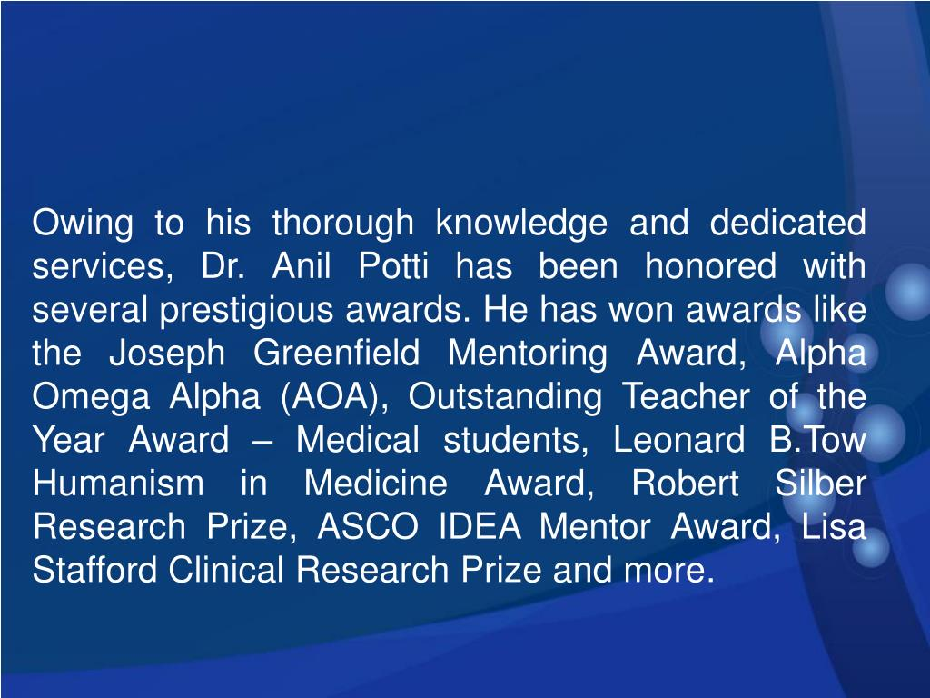 Owing to his thorough knowledge and dedicated services, Dr. Anil Potti has been honored with several prestigious awards. He has won awards like the Joseph Greenfield Mentoring Award, Alpha Omega Alpha (AOA), Outstanding Teacher of the Year Award – Medical students, Leonard B.Tow Humanism in Medicine Award, Robert Silber Research Prize, ASCO IDEA Mentor Award, Lisa Stafford Clinical Research Prize and more.