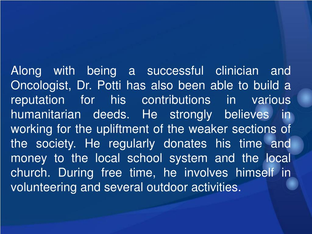 Along with being a successful clinician and Oncologist, Dr. Potti has also been able to build a reputation for his contributions in various humanitarian deeds. He strongly believes in working for the upliftment of the weaker sections of the society. He regularly donates his time and money to the local school system and the local church. During free time, he involves himself in volunteering and several outdoor activities.