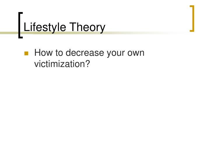 lifestyle theory Victim-blaming theory: definition and evolution although the study of victimology represents a relatively new field of inquiry, early researchers were drawn to the concept of shared responsibility between victims and offenders in the commission of a criminal event (karmen 2004.