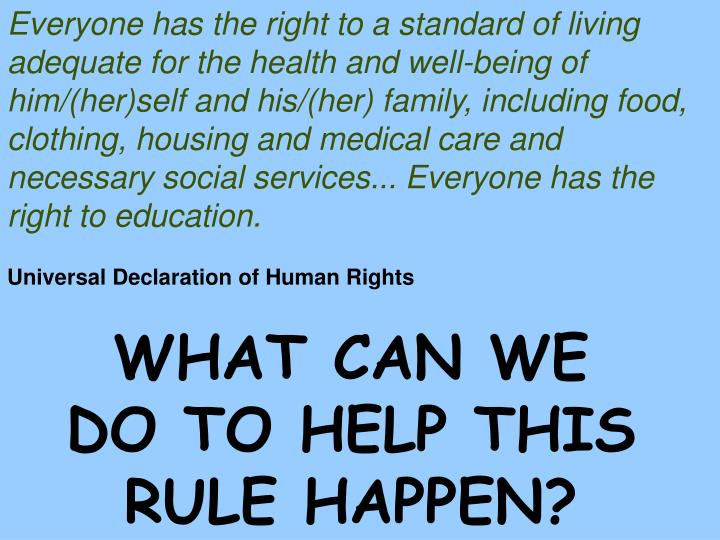 Everyone has the right to a standard of living adequate for the health and well-being of him/(her)self and his/(her) family, including food, clothing, housing and medical care and necessary social services... Everyone has the right to education.