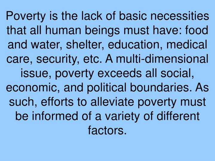 Poverty is the lack of basic necessities that all human beings must have: food and water, shelter, education, medical care, security, etc. A multi-dimensional issue, poverty exceeds all social, economic, and political boundaries. As such, efforts to alleviate poverty must be informed of a variety of different factors.