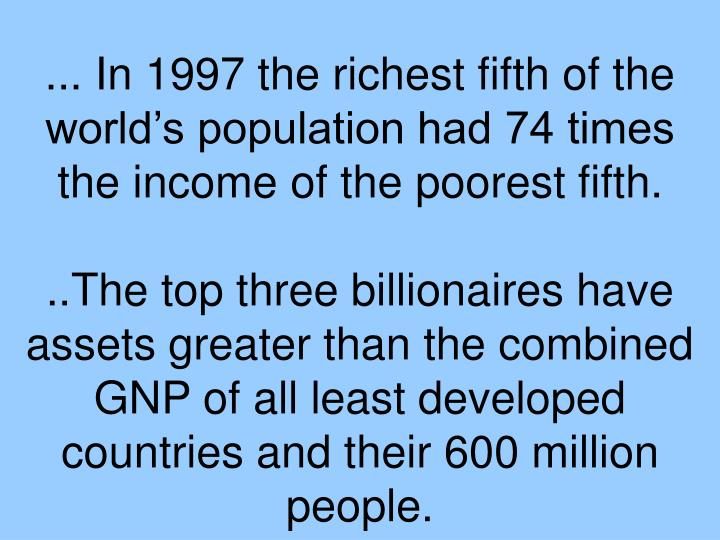 ... In 1997 the richest fifth of the world's population had 74 times the income of the poorest fifth.