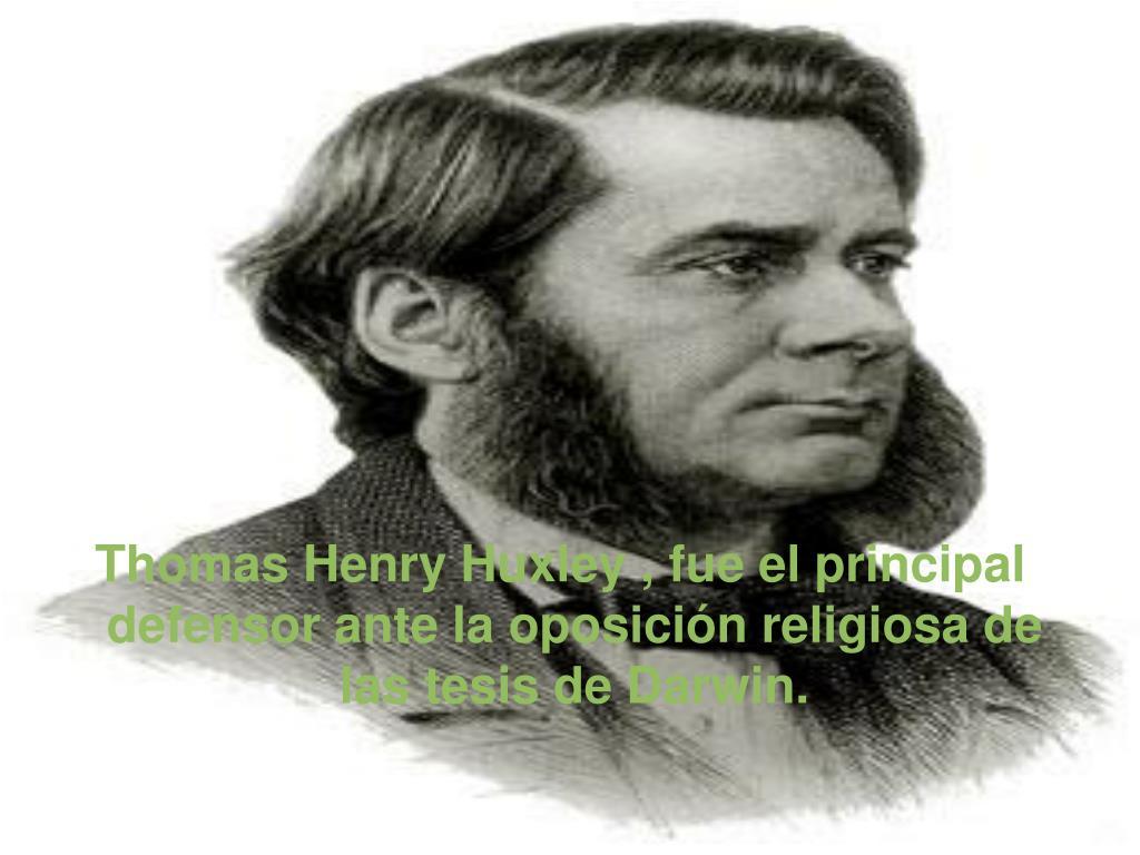 Thomas Henry Huxley , fue el principal defensor ante la oposición religiosa de las tesis de Darwin.