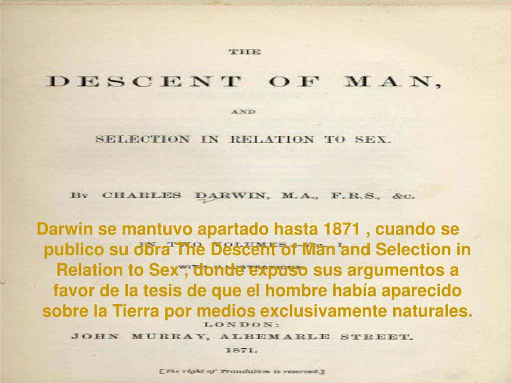 Darwin se mantuvo apartado hasta 1871 , cuando se publico su obra The Descent of Man and Selection in Relation to Sex , donde expuso sus argumentos a favor de la tesis de que el hombre había aparecido sobre la Tierra por medios exclusivamente naturales.
