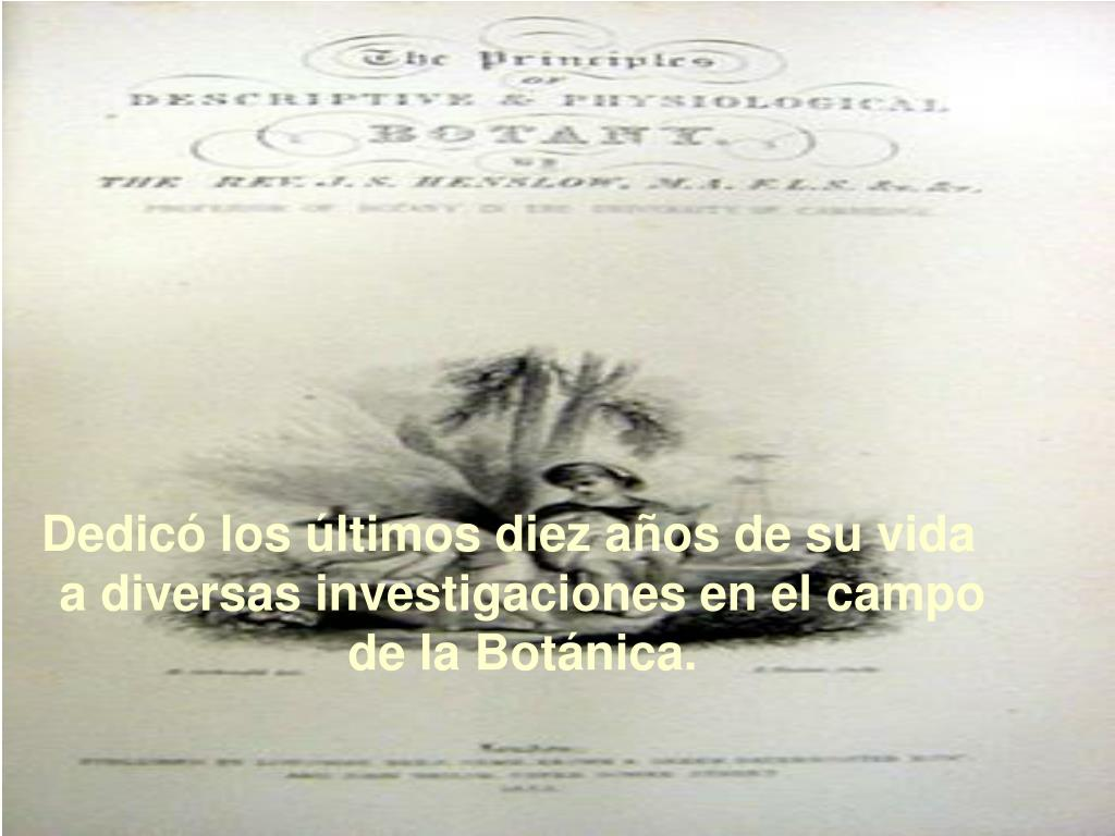 Dedicó los últimos diez años de su vida a diversas investigaciones en el campo de la Botánica.