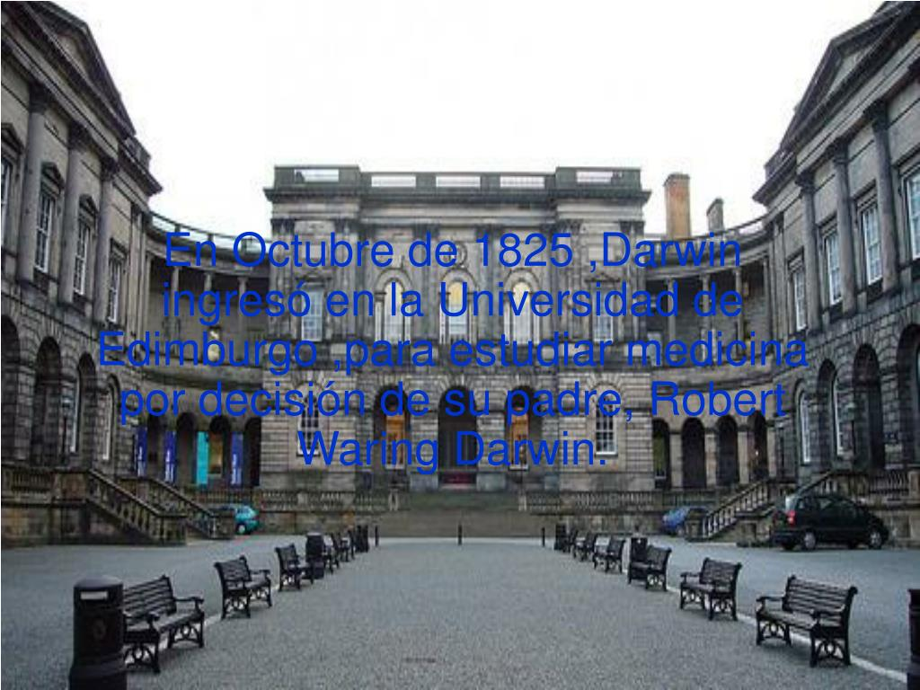 En Octubre de 1825 ,Darwin ingresó en la Universidad de Edimburgo ,para estudiar medicina por decisión de su padre, Robert Waring Darwin.