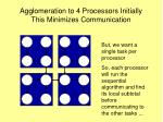 agglomeration to 4 processors initially this minimizes communication