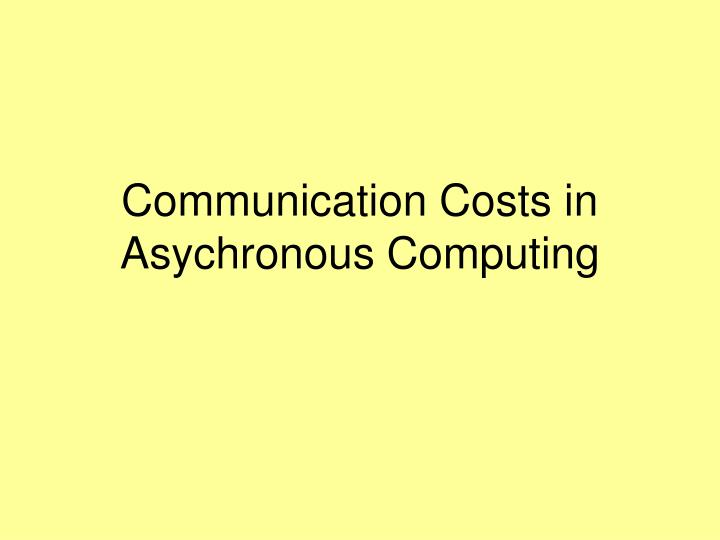 Communication Costs in Asychronous Computing