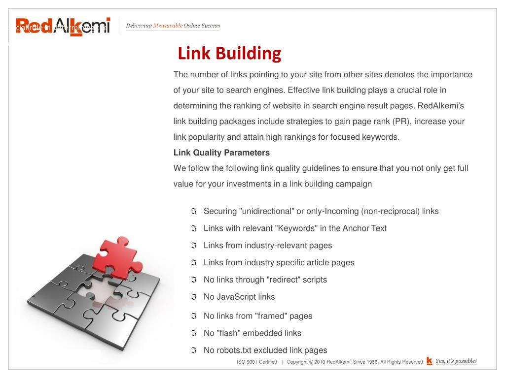 The number of links pointing to your site from other sites denotes the importance of your site to search engines. Effective link building plays a crucial role in determining the ranking of website in search engine result pages. RedAlkemi's link building packages include strategies to gain page rank (PR), increase your link popularity and attain high rankings for focused keywords.