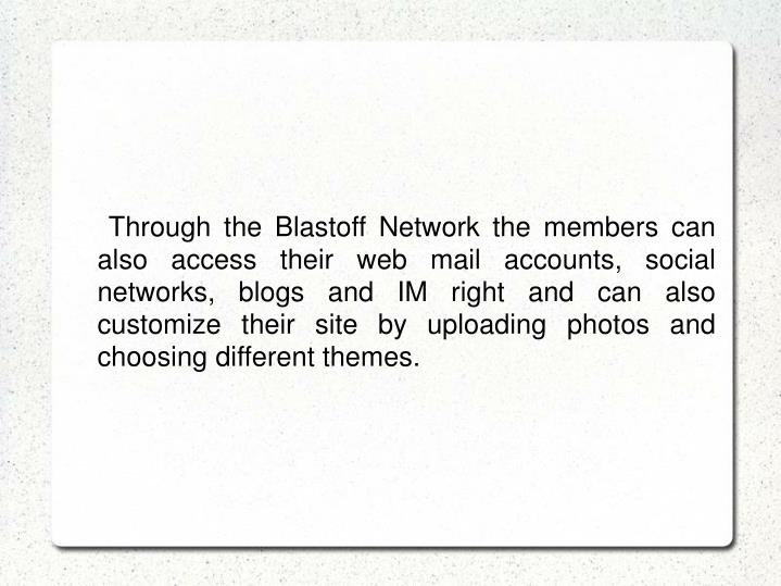 Through the Blastoff Network the members can also access their web mail accounts, social networks, blogs and IM right and can also customize their site by uploading photos and choosing different themes.