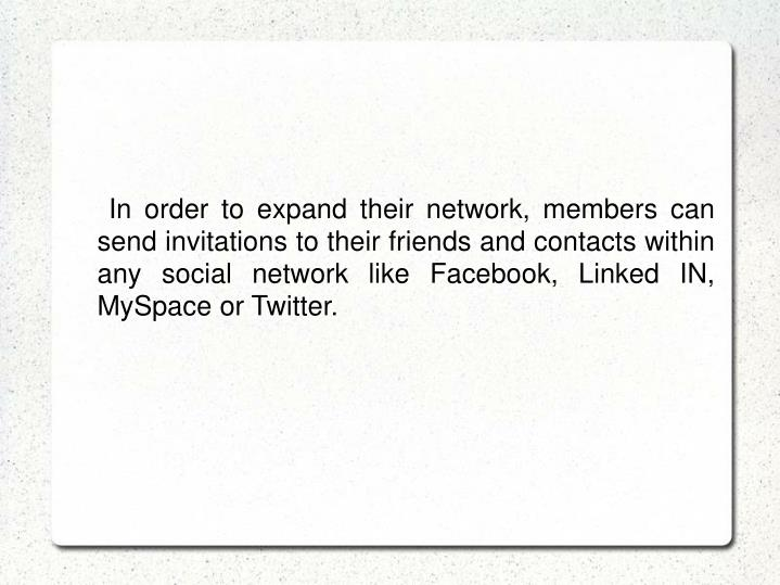 In order to expand their network, members can send invitations to their friends and contacts within any social network like Facebook, Linked IN, MySpace or Twitter.