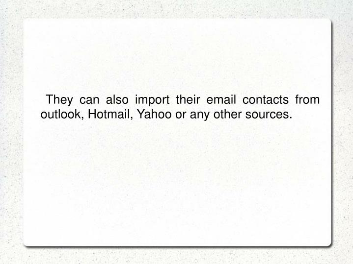 They can also import their email contacts from outlook, Hotmail, Yahoo or any other sources.