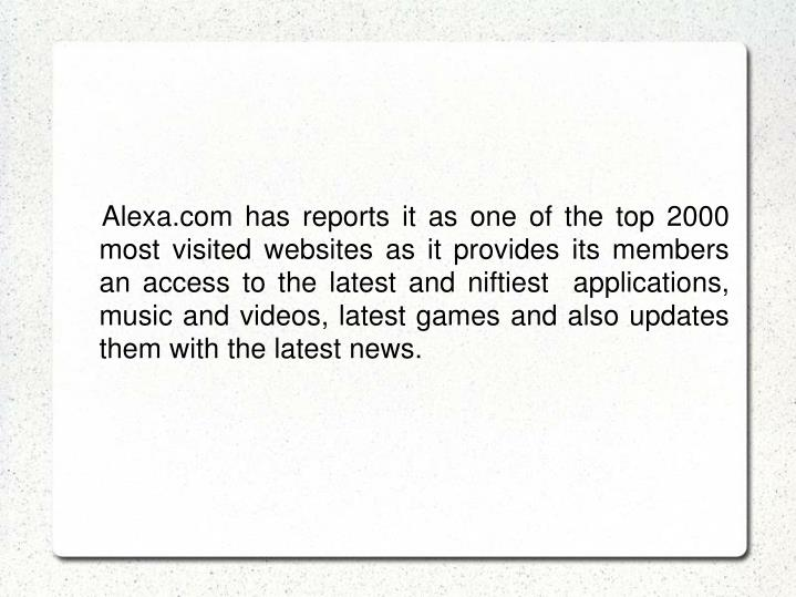 Alexa.com has reports it as one of the top 2000 most visited websites as it provides its members an access to the latest and niftiest  applications, music and videos, latest games and also updates them with the latest news.