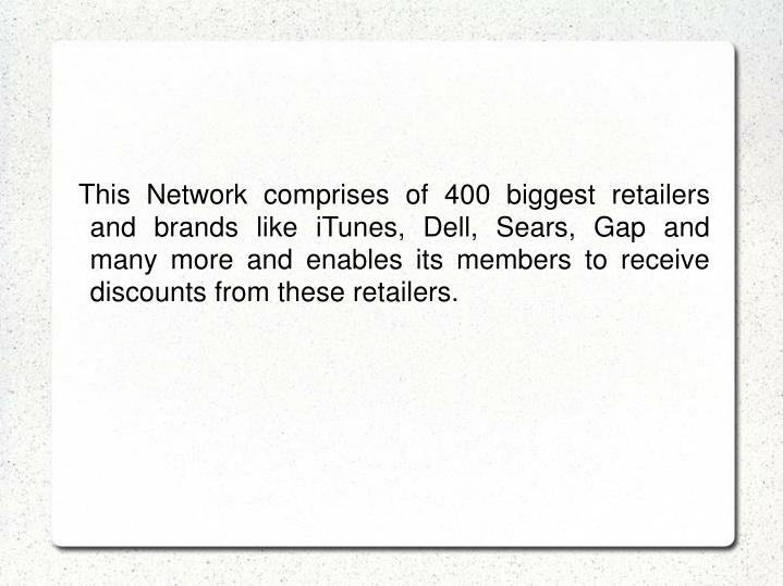 This Network comprises of 400 biggest retailers and brands like iTunes, Dell, Sears, Gap and many more and enables its members to receive discounts from these retailers.