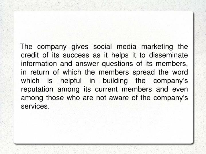 The company gives social media marketing the credit of its success as it helps it to disseminate information and answer questions of its members, in return of which the members spread the word which is helpful in building the company's reputation among its current members and even among those who are not aware of the company's services.