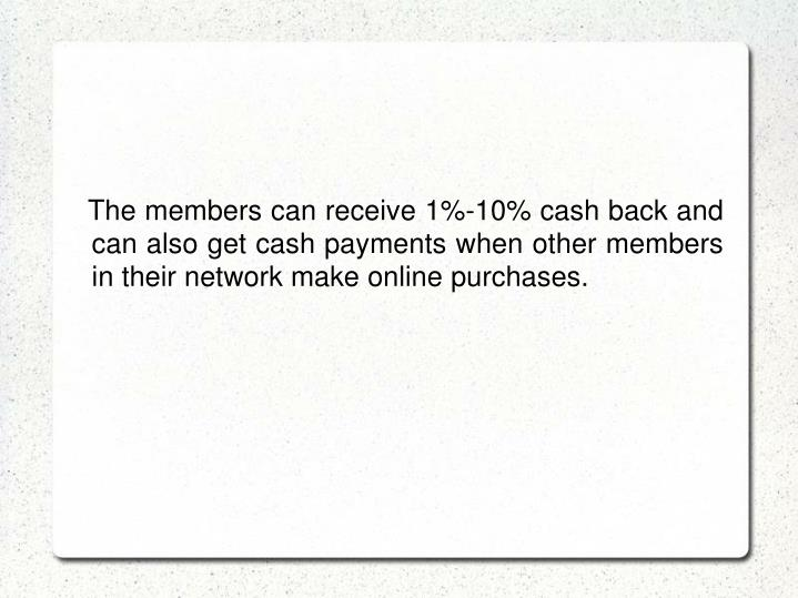 The members can receive 1%-10% cash back and can also get cash payments when other members in their network make online purchases.