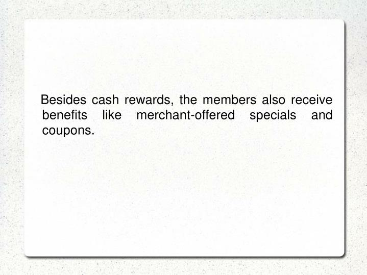 Besides cash rewards, the members also receive benefits like merchant-offered specials and coupons.