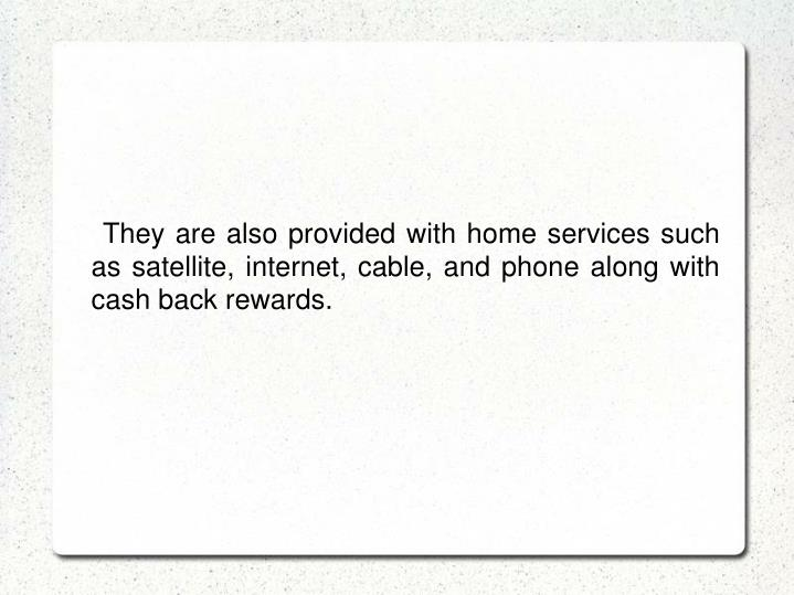 They are also provided with home services such as satellite, internet, cable, and phone along with cash back rewards.