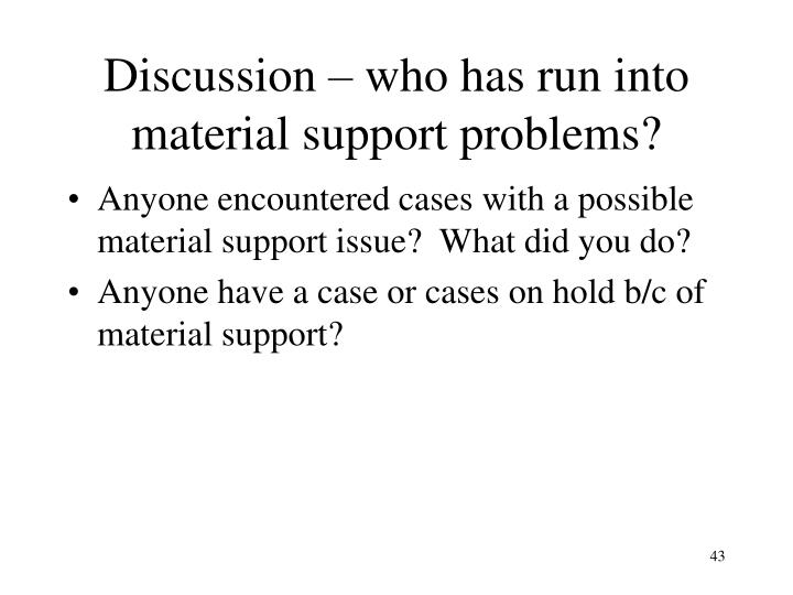 Discussion – who has run into material support problems?