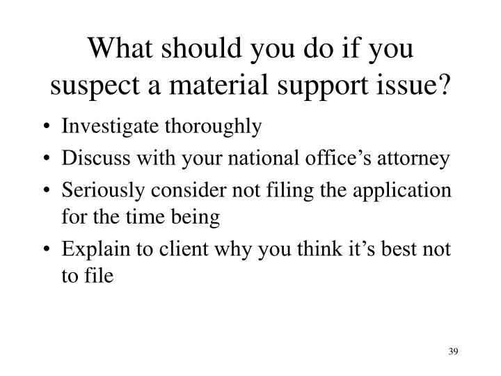 What should you do if you suspect a material support issue?