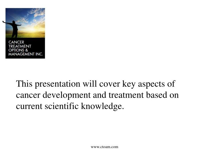 This presentation will cover key aspects of cancer development and treatment based on current scient...
