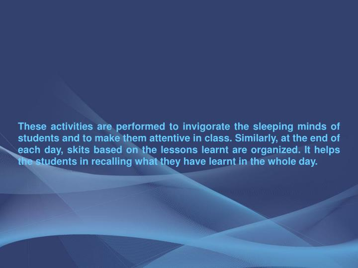 These activities are performed to invigorate the sleeping minds of students and to make them attentive in class. Similarly, at the end of each day, skits based on the lessons learnt are organized. It helps the students in recalling what they have learnt in the whole day.