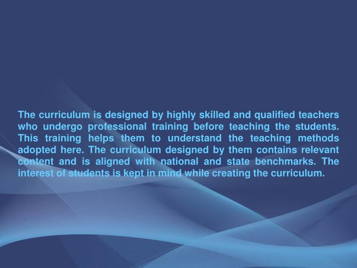 The curriculum is designed by highly skilled and qualified teachers who undergo professional training before teaching the students. This training helps them to understand the teaching methods adopted here. The curriculum designed by them contains relevant content and is aligned with national and state benchmarks. The interest of students is kept in mind while creating the curriculum.