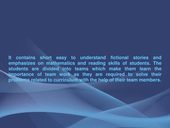 It contains short easy to understand fictional stories and emphasizes on mathematics and reading skills of students. The students are divided into teams which make them learn the importance of team work as they are required to solve their problems related to curriculum with the help of their team members.