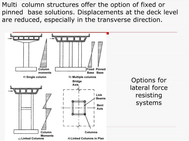 Multi  column structures offer the option of fixed or pinned  base solutions. Displacements at the deck level are reduced, especially in the transverse direction.
